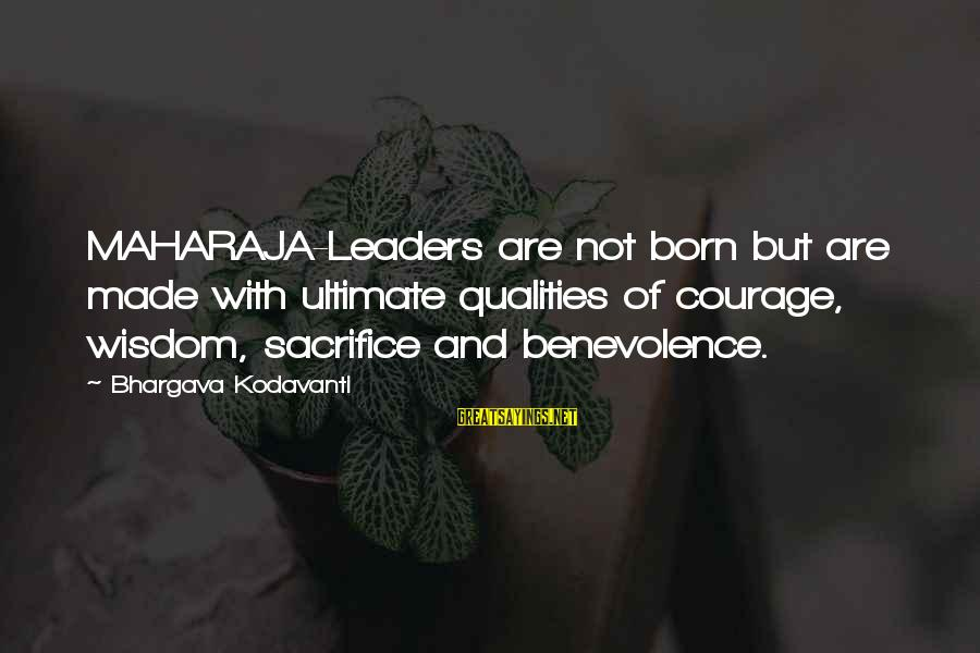 Sacrifice And Leadership Sayings By Bhargava Kodavanti: MAHARAJA-Leaders are not born but are made with ultimate qualities of courage, wisdom, sacrifice and