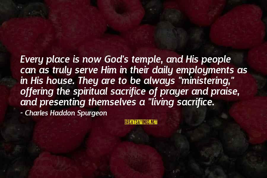 Sacrifice And Leadership Sayings By Charles Haddon Spurgeon: Every place is now God's temple, and His people can as truly serve Him in