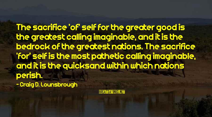 Sacrifice And Leadership Sayings By Craig D. Lounsbrough: The sacrifice 'of' self for the greater good is the greatest calling imaginable, and it