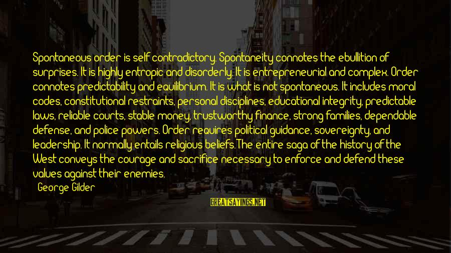 Sacrifice And Leadership Sayings By George Gilder: Spontaneous order is self-contradictory. Spontaneity connotes the ebullition of surprises. It is highly entropic and