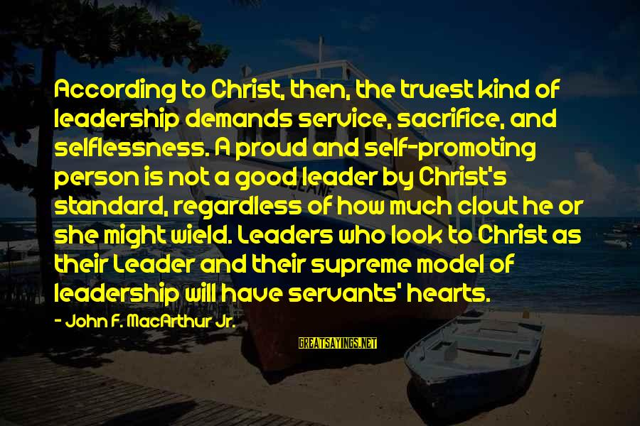 Sacrifice And Leadership Sayings By John F. MacArthur Jr.: According to Christ, then, the truest kind of leadership demands service, sacrifice, and selflessness. A