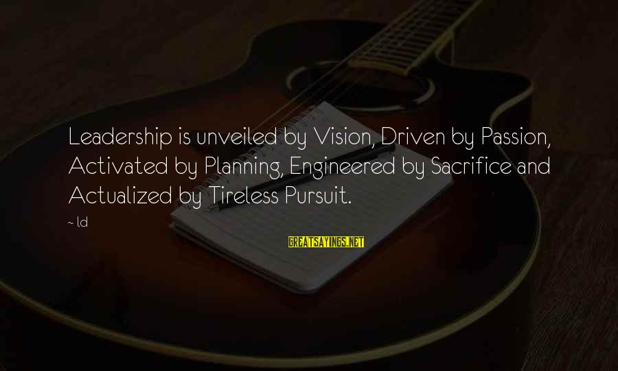 Sacrifice And Leadership Sayings By Ld: Leadership is unveiled by Vision, Driven by Passion, Activated by Planning, Engineered by Sacrifice and