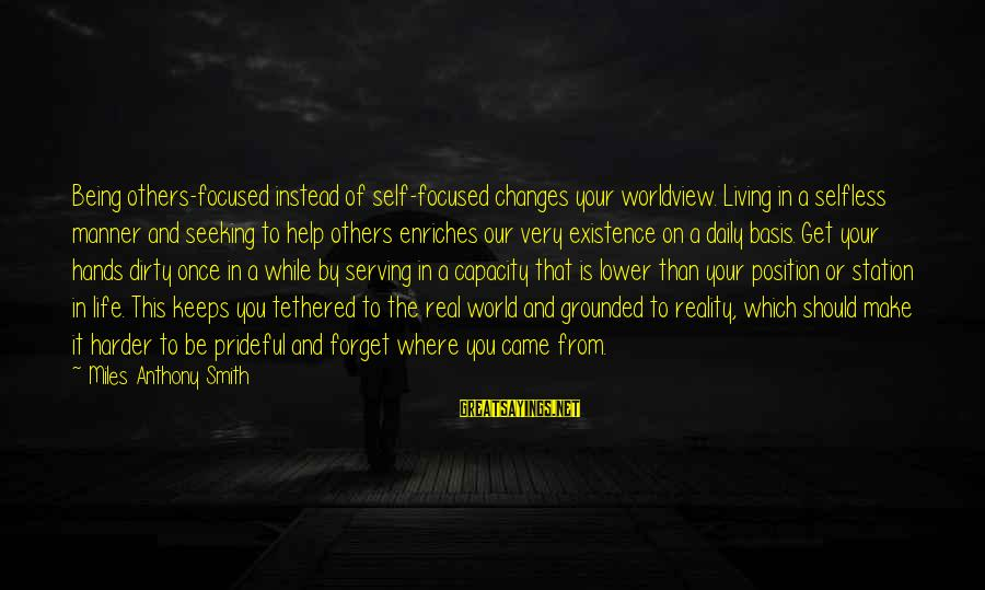 Sacrifice And Leadership Sayings By Miles Anthony Smith: Being others-focused instead of self-focused changes your worldview. Living in a selfless manner and seeking