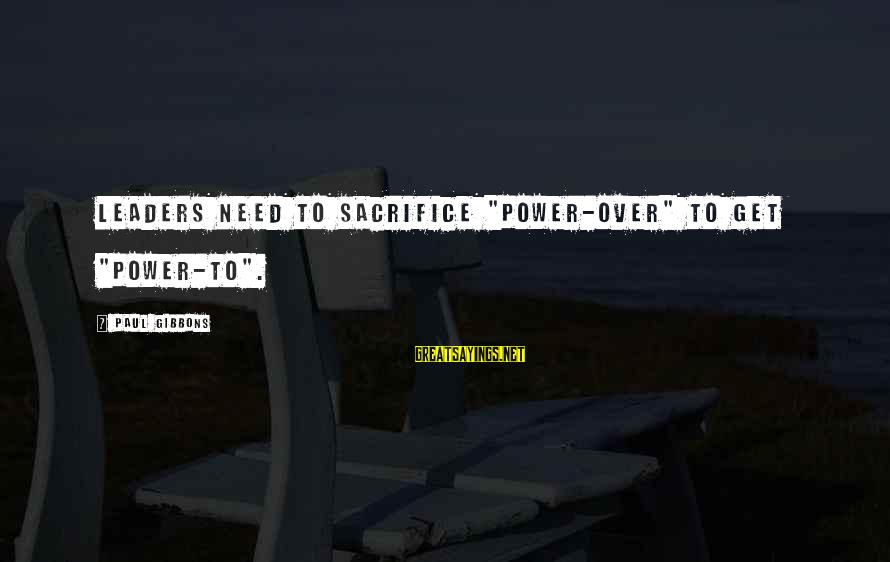"""Sacrifice And Leadership Sayings By Paul Gibbons: Leaders need to sacrifice """"power-over"""" to get """"power-to""""."""