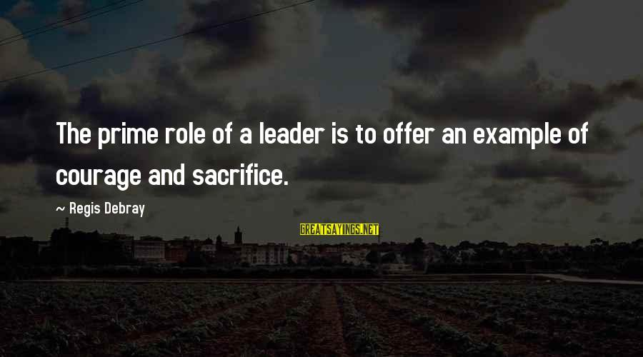 Sacrifice And Leadership Sayings By Regis Debray: The prime role of a leader is to offer an example of courage and sacrifice.