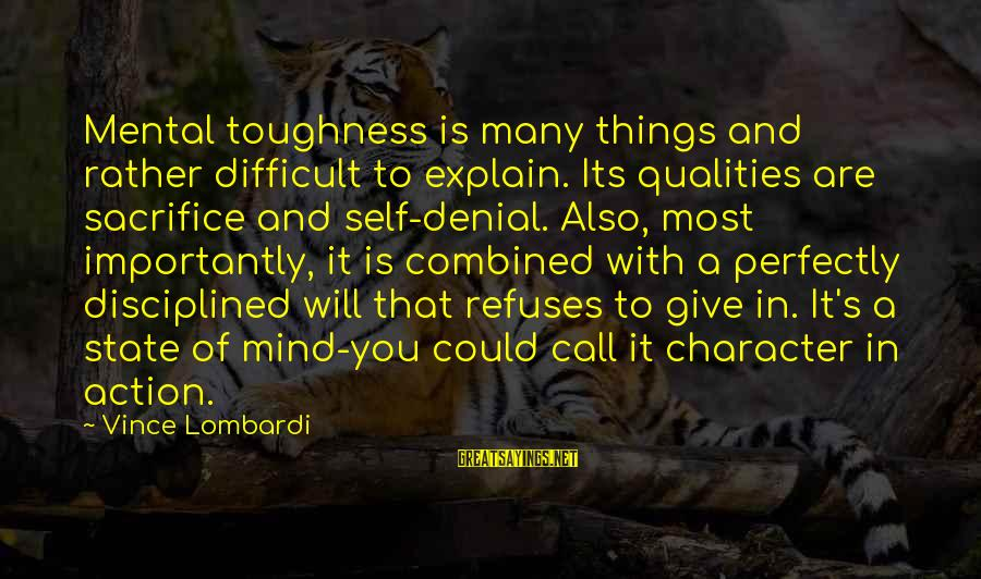 Sacrifice And Leadership Sayings By Vince Lombardi: Mental toughness is many things and rather difficult to explain. Its qualities are sacrifice and