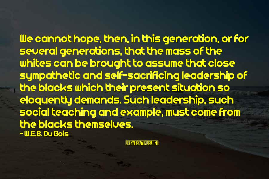 Sacrifice And Leadership Sayings By W.E.B. Du Bois: We cannot hope, then, in this generation, or for several generations, that the mass of