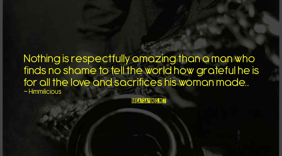 Sacrifices Of Wife Sayings By Himmilicious: Nothing is respectfully amazing than a man who finds no shame to tell the world