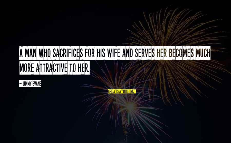 Sacrifices Of Wife Sayings By Jimmy Evans: A man who sacrifices for his wife and serves her becomes much more attractive to