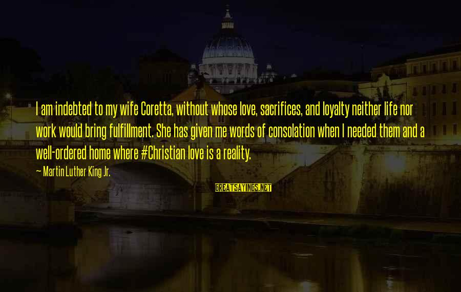 Sacrifices Of Wife Sayings By Martin Luther King Jr.: I am indebted to my wife Coretta, without whose love, sacrifices, and loyalty neither life