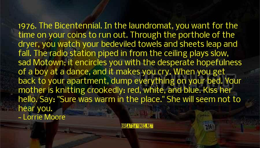 Sad Dump Sayings By Lorrie Moore: 1976. The Bicentennial. In the laundromat, you want for the time on your coins to