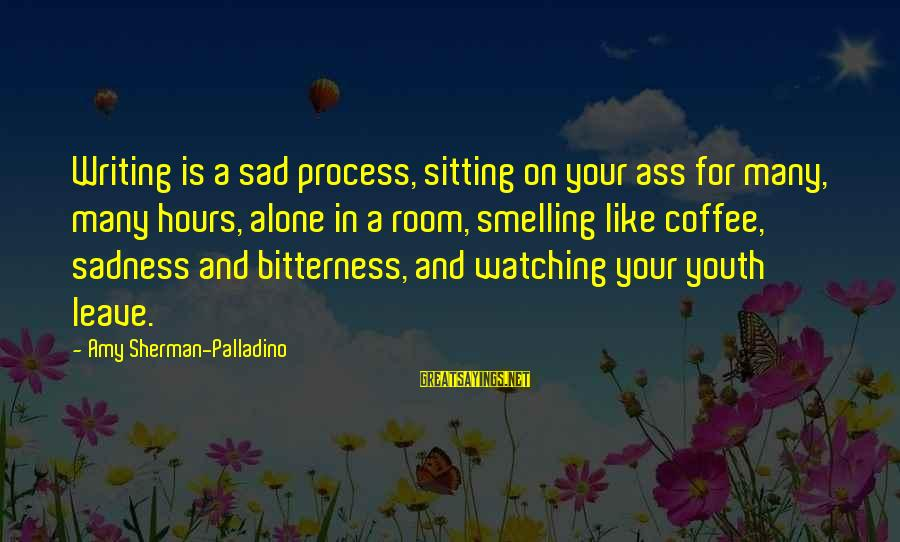 Sad Leave Sayings By Amy Sherman-Palladino: Writing is a sad process, sitting on your ass for many, many hours, alone in