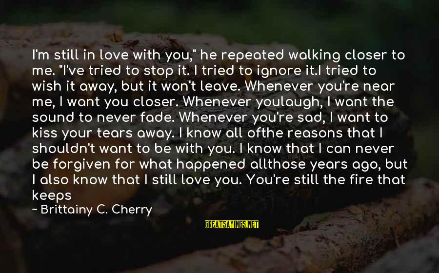 """Sad Leave Sayings By Brittainy C. Cherry: I'm still in love with you,"""" he repeated walking closer to me. """"I've tried to"""