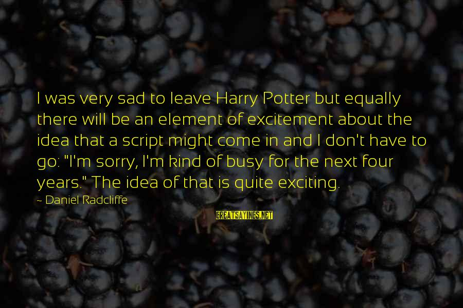 Sad Leave Sayings By Daniel Radcliffe: I was very sad to leave Harry Potter but equally there will be an element