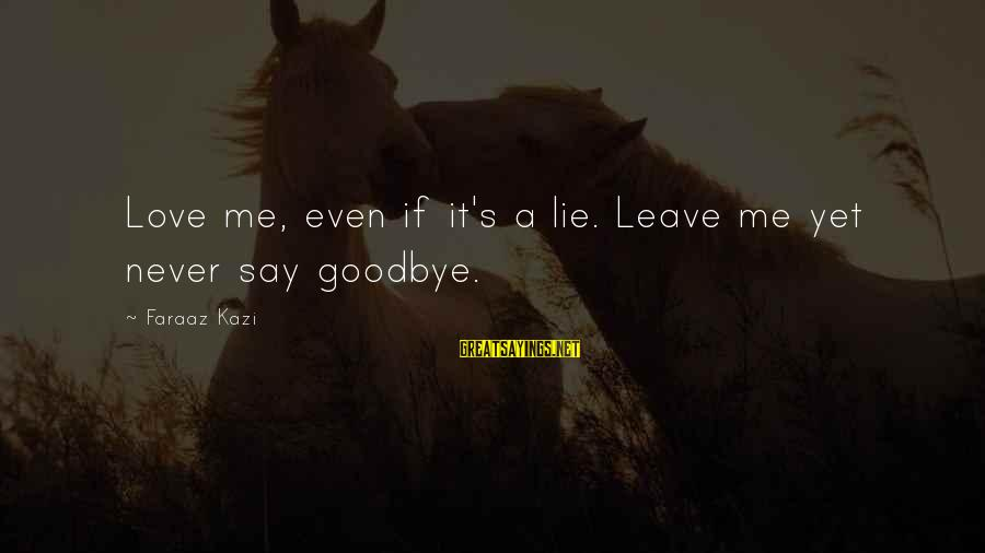 Sad Leave Sayings By Faraaz Kazi: Love me, even if it's a lie. Leave me yet never say goodbye.