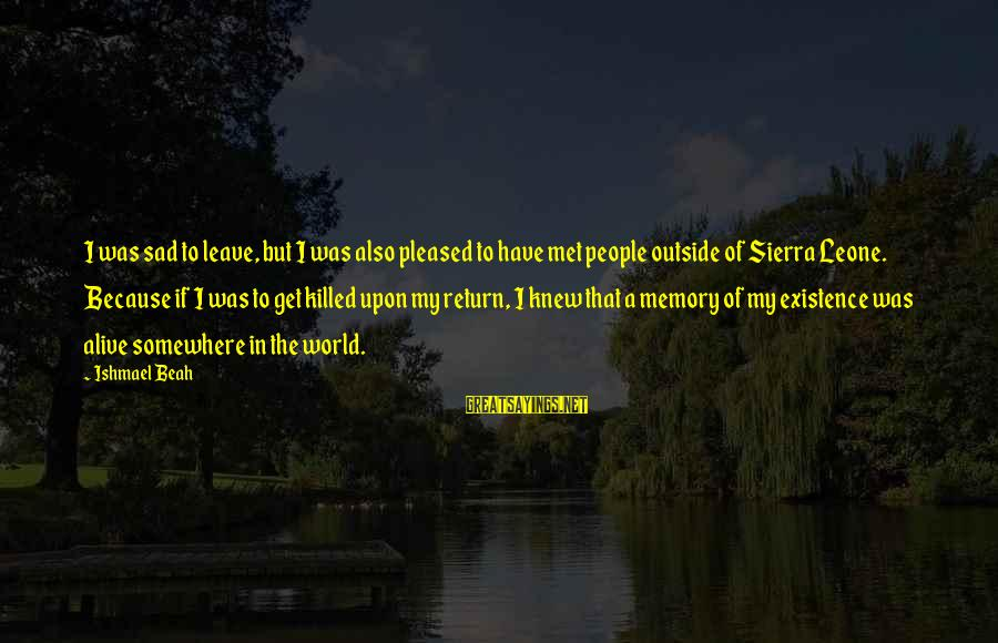 Sad Leave Sayings By Ishmael Beah: I was sad to leave, but I was also pleased to have met people outside
