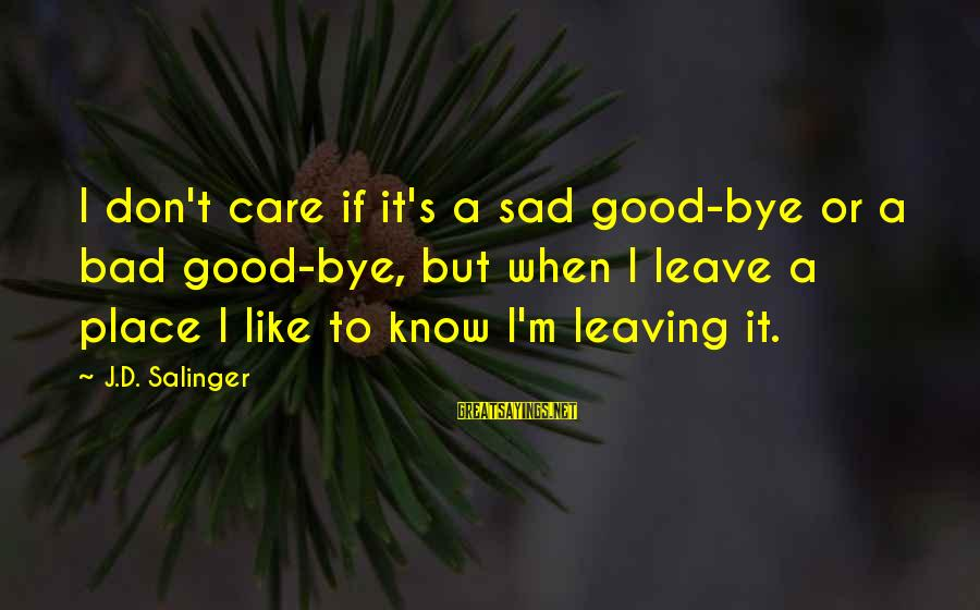 Sad Leave Sayings By J.D. Salinger: I don't care if it's a sad good-bye or a bad good-bye, but when I