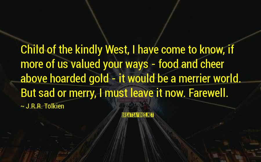 Sad Leave Sayings By J.R.R. Tolkien: Child of the kindly West, I have come to know, if more of us valued