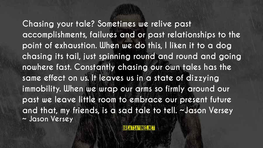 Sad Leave Sayings By Jason Versey: Chasing your tale? Sometimes we relive past accomplishments, failures and or past relationships to the