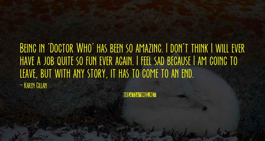 Sad Leave Sayings By Karen Gillan: Being in 'Doctor Who' has been so amazing. I don't think I will ever have
