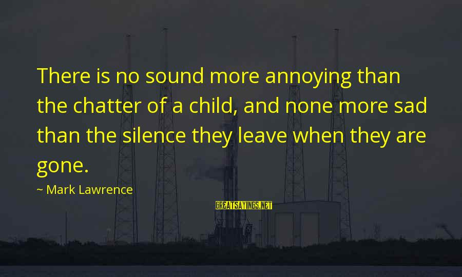 Sad Leave Sayings By Mark Lawrence: There is no sound more annoying than the chatter of a child, and none more