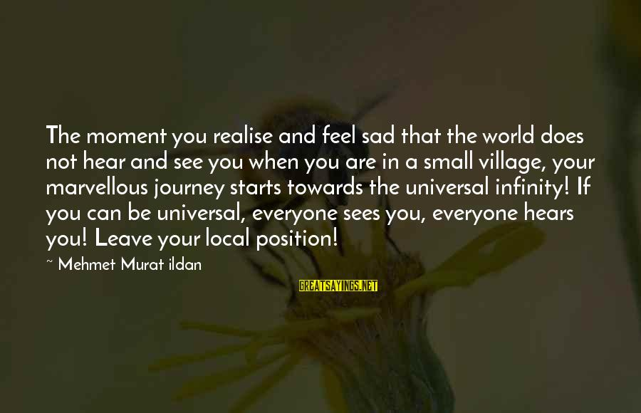 Sad Leave Sayings By Mehmet Murat Ildan: The moment you realise and feel sad that the world does not hear and see
