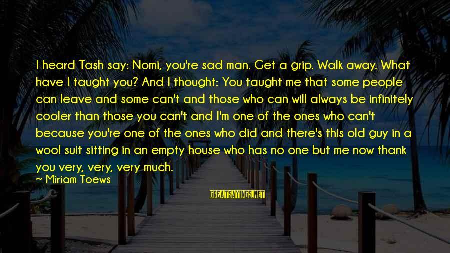 Sad Leave Sayings By Miriam Toews: I heard Tash say: Nomi, you're sad man. Get a grip. Walk away. What have