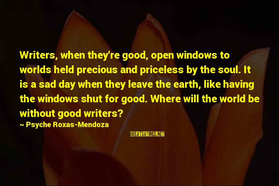 Sad Leave Sayings By Psyche Roxas-Mendoza: Writers, when they're good, open windows to worlds held precious and priceless by the soul.