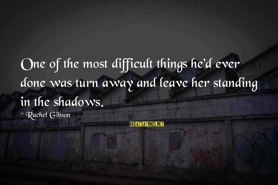 Sad Leave Sayings By Rachel Gibson: One of the most difficult things he'd ever done was turn away and leave her