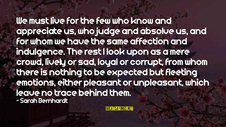 Sad Leave Sayings By Sarah Bernhardt: We must live for the few who know and appreciate us, who judge and absolve