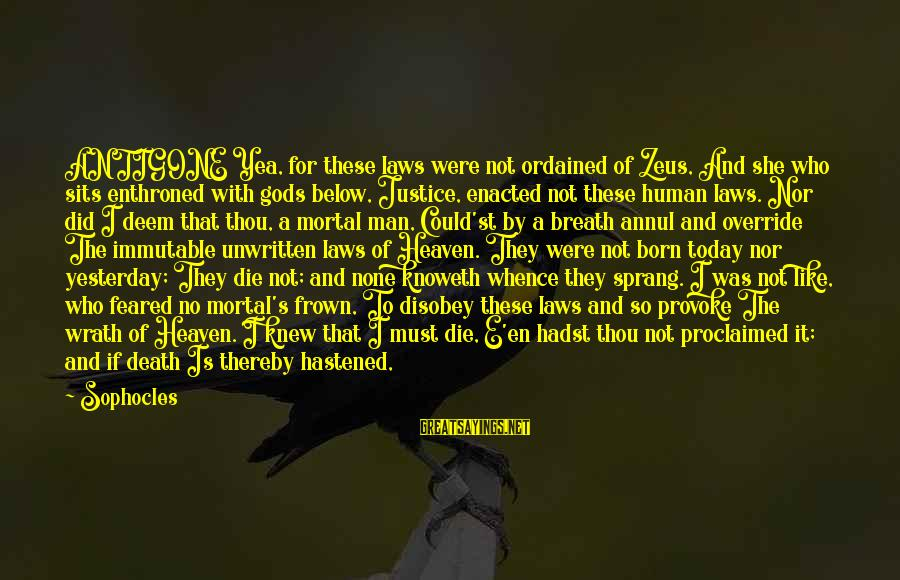 Sad Leave Sayings By Sophocles: ANTIGONE Yea, for these laws were not ordained of Zeus, And she who sits enthroned
