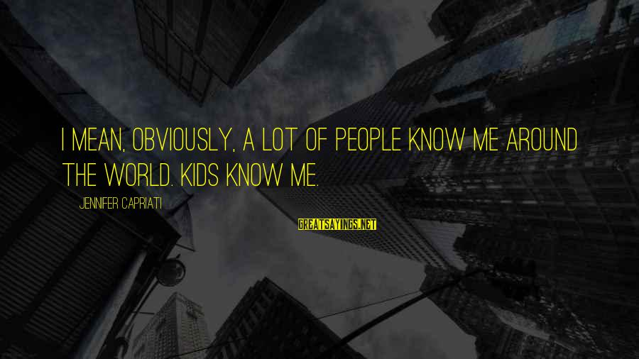 Sad Rukhsati Sayings By Jennifer Capriati: I mean, obviously, a lot of people know me around the world. Kids know me.