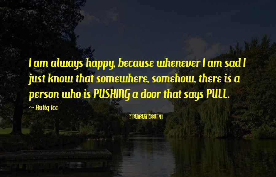 Sad Self Sayings By Auliq Ice: I am always happy, because whenever I am sad I just know that somewhere, somehow,