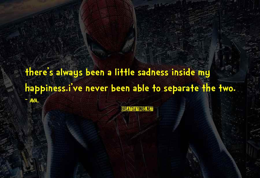 Sad Self Sayings By AVA.: there's always been a little sadness inside my happiness.i've never been able to separate the