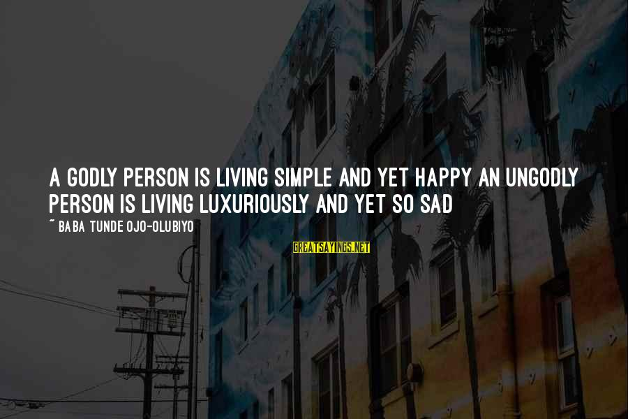 Sad Self Sayings By Baba Tunde Ojo-Olubiyo: A Godly Person Is Living Simple And Yet Happy An Ungodly Person Is Living Luxuriously