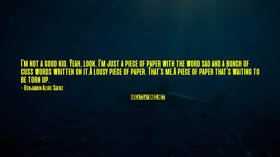 Sad Self Sayings By Benjamin Alire Saenz: I'm not a good kid. Yeah, look, I'm just a piece of paper with the