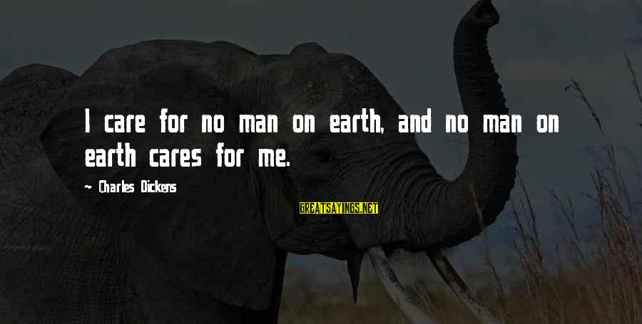 Sad Self Sayings By Charles Dickens: I care for no man on earth, and no man on earth cares for me.