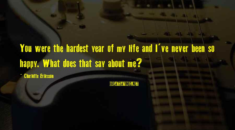 Sad Self Sayings By Charlotte Eriksson: You were the hardest year of my life and I've never been so happy. What
