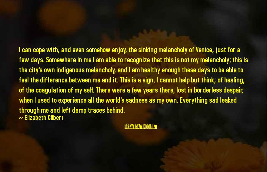 Sad Self Sayings By Elizabeth Gilbert: I can cope with, and even somehow enjoy, the sinking melancholy of Venice, just for