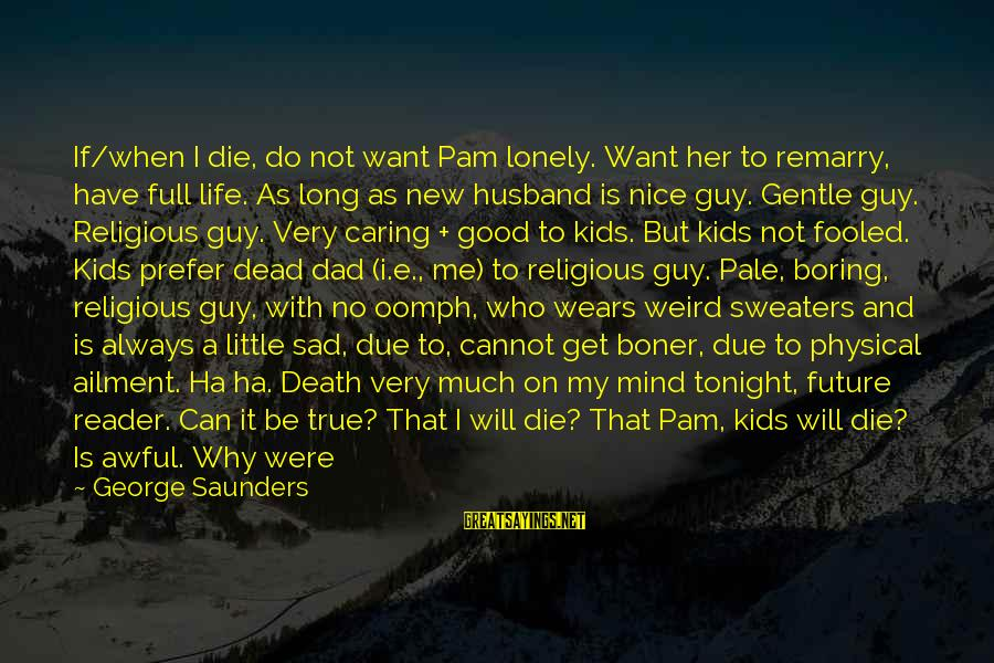 Sad Self Sayings By George Saunders: If/when I die, do not want Pam lonely. Want her to remarry, have full life.