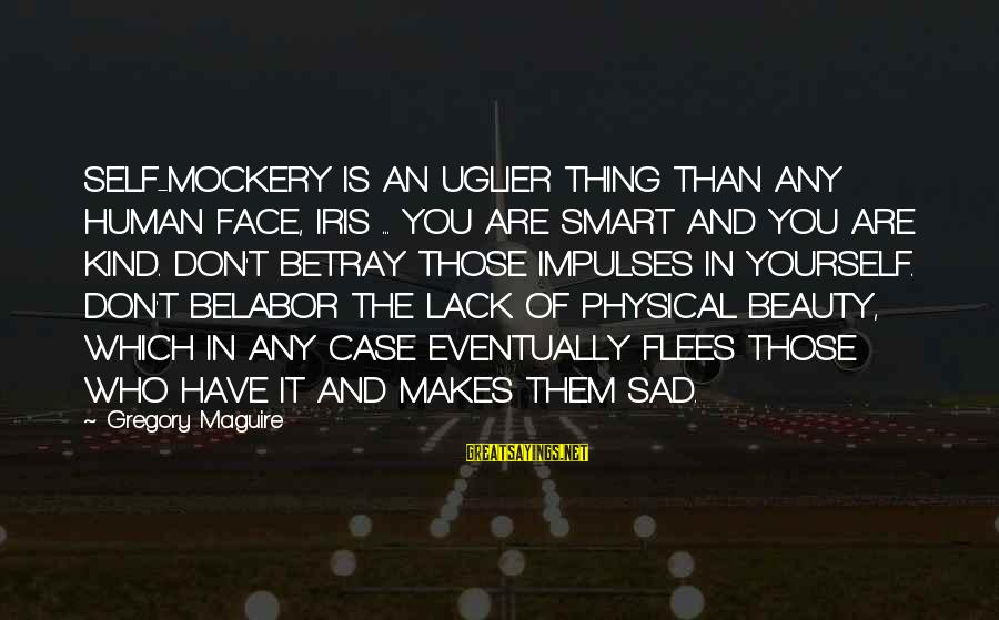 Sad Self Sayings By Gregory Maguire: SELF-MOCKERY IS AN UGLIER THING THAN ANY HUMAN FACE, IRIS ... YOU ARE SMART AND