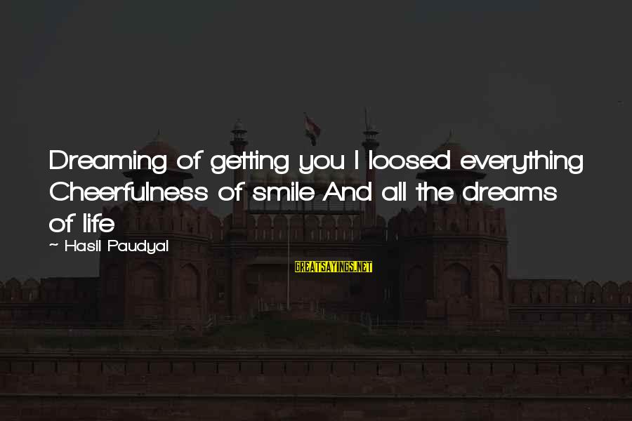 Sad Self Sayings By Hasil Paudyal: Dreaming of getting you I loosed everything Cheerfulness of smile And all the dreams of