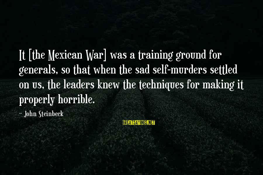 Sad Self Sayings By John Steinbeck: It [the Mexican War] was a training ground for generals, so that when the sad
