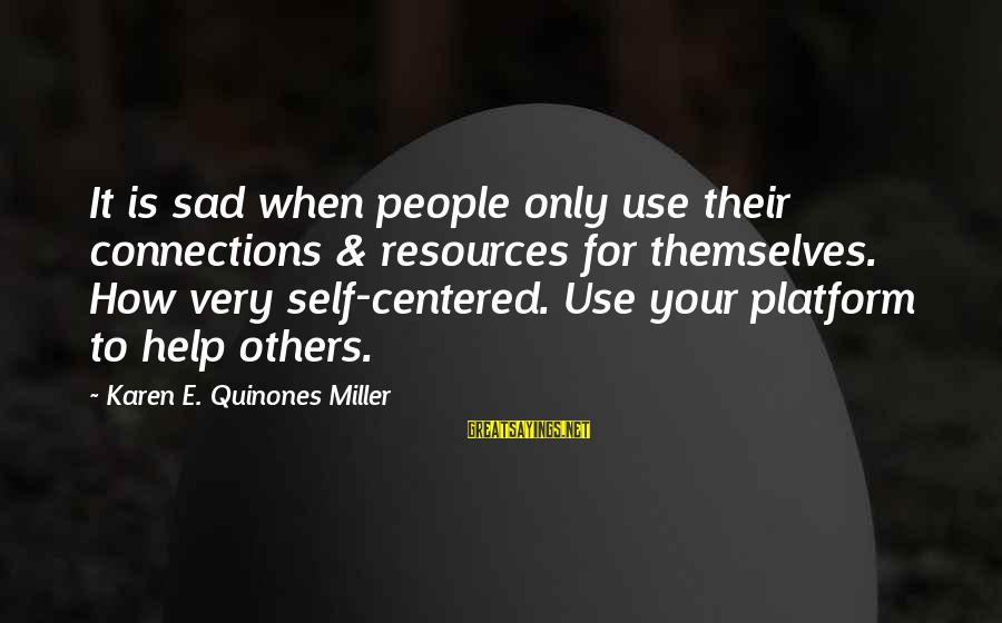 Sad Self Sayings By Karen E. Quinones Miller: It is sad when people only use their connections & resources for themselves. How very