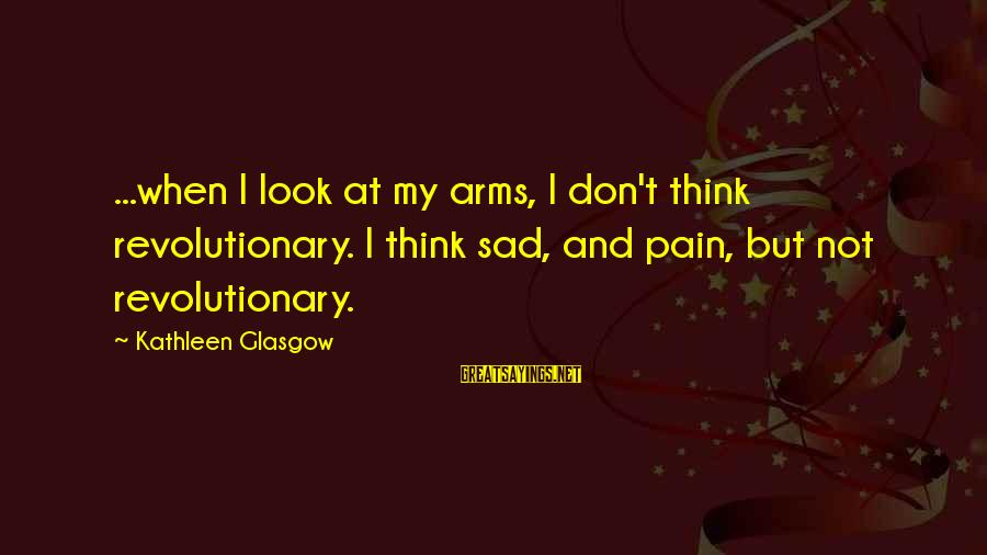 Sad Self Sayings By Kathleen Glasgow: ...when I look at my arms, I don't think revolutionary. I think sad, and pain,