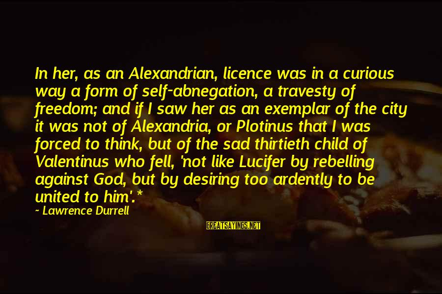 Sad Self Sayings By Lawrence Durrell: In her, as an Alexandrian, licence was in a curious way a form of self-abnegation,