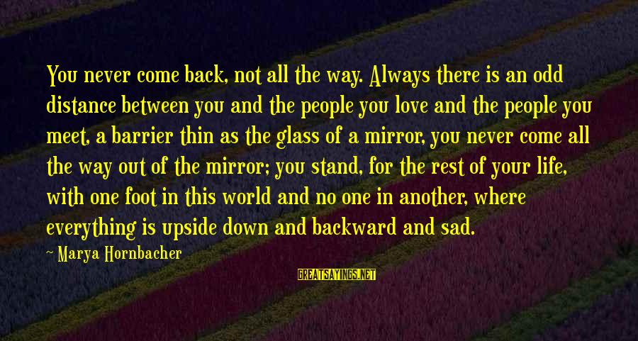 Sad Self Sayings By Marya Hornbacher: You never come back, not all the way. Always there is an odd distance between