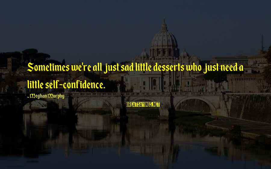 Sad Self Sayings By Meghan Murphy: Sometimes we're all just sad little desserts who just need a little self-confidence.