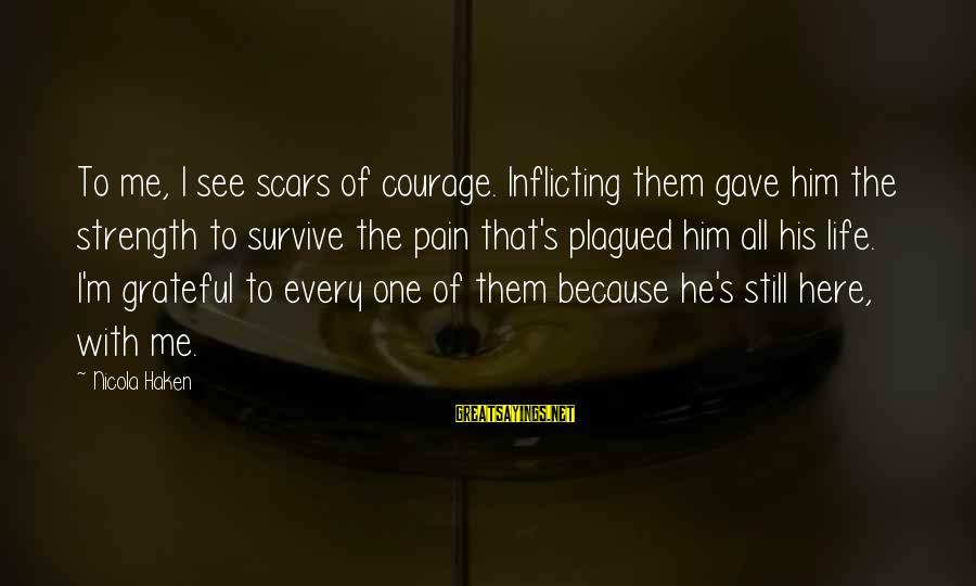 Sad Self Sayings By Nicola Haken: To me, I see scars of courage. Inflicting them gave him the strength to survive