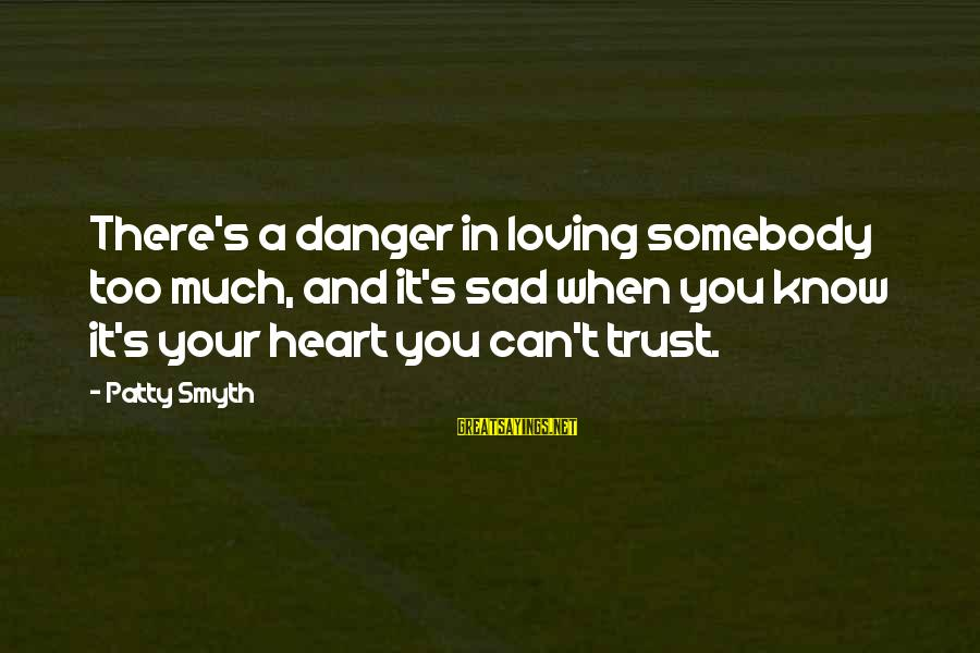 Sad Self Sayings By Patty Smyth: There's a danger in loving somebody too much, and it's sad when you know it's